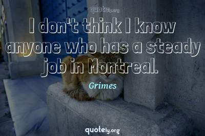 Photo Quote of I don't think I know anyone who has a steady job in Montreal.
