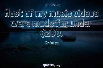 Photo Quote of Most of my music videos were made for under $200.