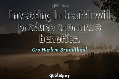Photo Quote of Investing in health will produce enormous benefits.