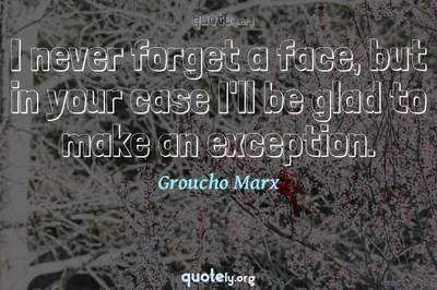 Photo Quote of I never forget a face, but in your case I'll be glad to make an exception.