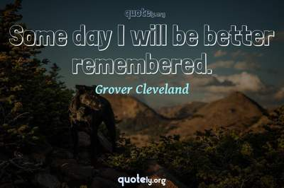 Photo Quote of Some day I will be better remembered.