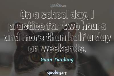 Photo Quote of On a school day, I practice for two hours and more than half a day on weekends.