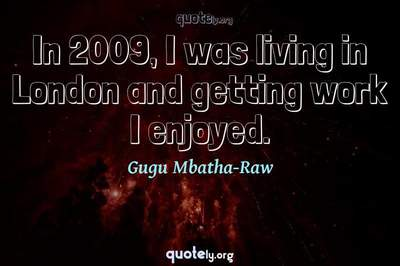 Photo Quote of In 2009, I was living in London and getting work I enjoyed.