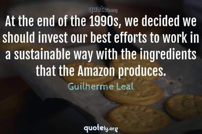 Photo Quote of At the end of the 1990s, we decided we should invest our best efforts to work in a sustainable way with the ingredients that the Amazon produces.