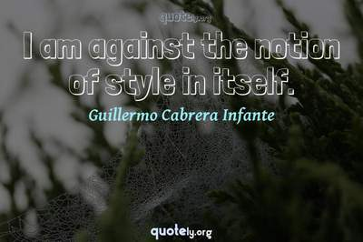 Photo Quote of I am against the notion of style in itself.