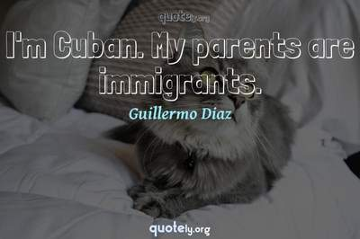 Photo Quote of I'm Cuban. My parents are immigrants.