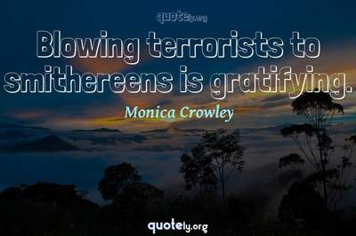 Photo Quote of Blowing terrorists to smithereens is gratifying.