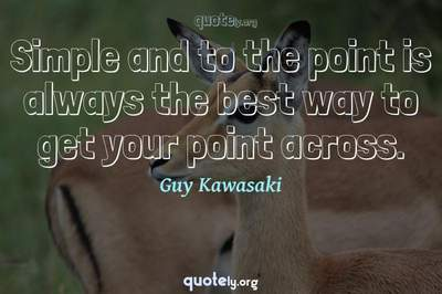 Photo Quote of Simple and to the point is always the best way to get your point across.
