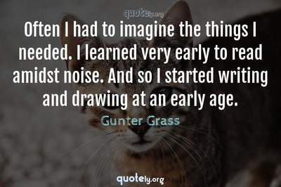 Photo Quote of Often I had to imagine the things I needed. I learned very early to read amidst noise. And so I started writing and drawing at an early age.
