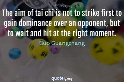 Photo Quote of The aim of tai chi is not to strike first to gain dominance over an opponent, but to wait and hit at the right moment.