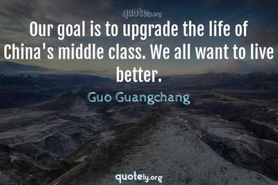 Photo Quote of Our goal is to upgrade the life of China's middle class. We all want to live better.