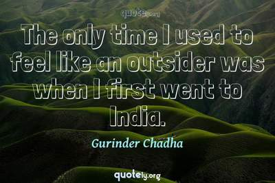 Photo Quote of The only time I used to feel like an outsider was when I first went to India.