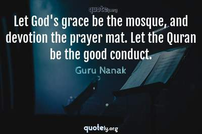 Photo Quote of Let God's grace be the mosque, and devotion the prayer mat. Let the Quran be the good conduct.