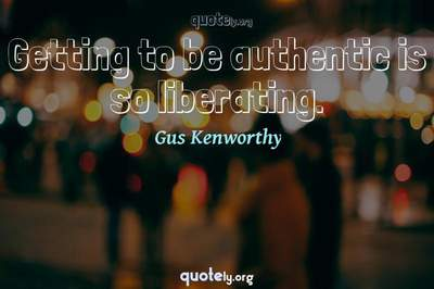 Photo Quote of Getting to be authentic is so liberating.