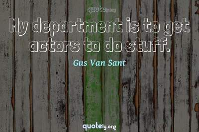Photo Quote of My department is to get actors to do stuff.
