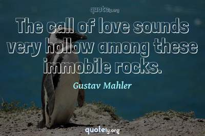 Photo Quote of The call of love sounds very hollow among these immobile rocks.