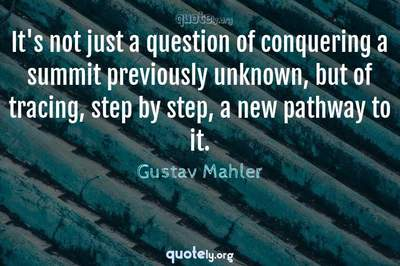 Photo Quote of It's not just a question of conquering a summit previously unknown, but of tracing, step by step, a new pathway to it.