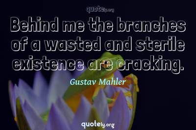 Photo Quote of Behind me the branches of a wasted and sterile existence are cracking.