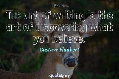 Photo Quote of The art of writing is the art of discovering what you believe.