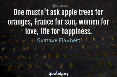 Photo Quote of One mustn't ask apple trees for oranges, France for sun, women for love, life for happiness.