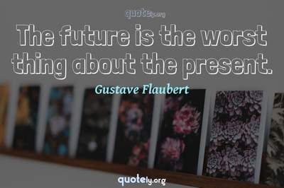 Photo Quote of The future is the worst thing about the present.