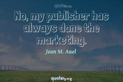 Photo Quote of No, my publisher has always done the marketing.