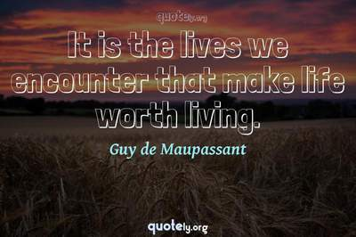 Photo Quote of It is the lives we encounter that make life worth living.