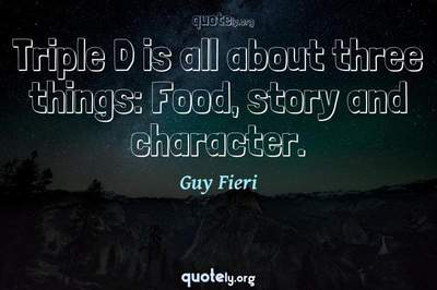 Photo Quote of Triple D is all about three things: Food, story and character.