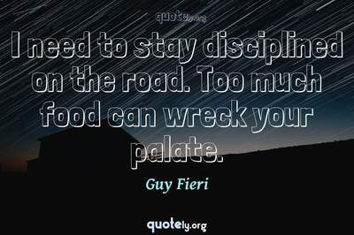 Photo Quote of I need to stay disciplined on the road. Too much food can wreck your palate.
