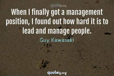 Photo Quote of When I finally got a management position, I found out how hard it is to lead and manage people.
