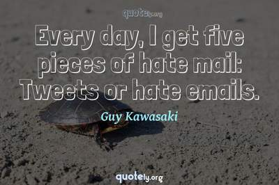 Photo Quote of Every day, I get five pieces of hate mail: Tweets or hate emails.