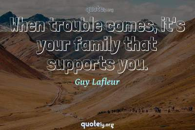 Photo Quote of When trouble comes, it's your family that supports you.