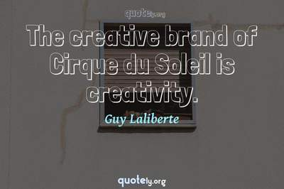 Photo Quote of The creative brand of Cirque du Soleil is creativity.