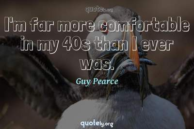 Photo Quote of I'm far more comfortable in my 40s than I ever was.