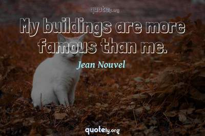 Photo Quote of My buildings are more famous than me.