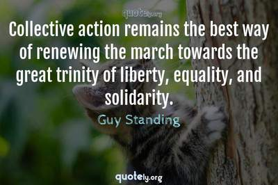 Photo Quote of Collective action remains the best way of renewing the march towards the great trinity of liberty, equality, and solidarity.