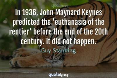 Photo Quote of In 1936, John Maynard Keynes predicted the 'euthanasia of the rentier' before the end of the 20th century. It did not happen.