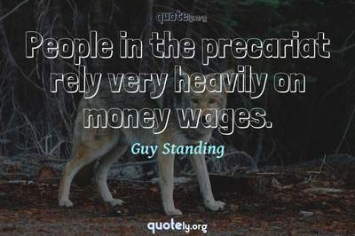 Photo Quote of People in the precariat rely very heavily on money wages.