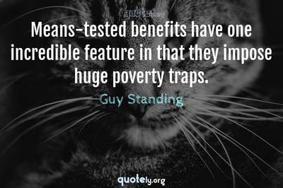 Photo Quote of Means-tested benefits have one incredible feature in that they impose huge poverty traps.