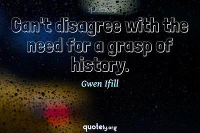 Photo Quote of Can't disagree with the need for a grasp of history.