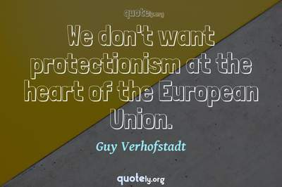 Photo Quote of We don't want protectionism at the heart of the European Union.