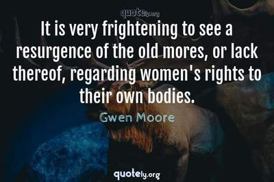 Photo Quote of It is very frightening to see a resurgence of the old mores, or lack thereof, regarding women's rights to their own bodies.