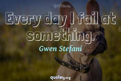 Photo Quote of Every day I fail at something.