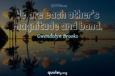 Photo Quote of We are each other's magnitude and bond.
