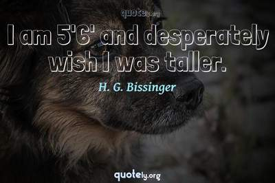 Photo Quote of I am 5'6' and desperately wish I was taller.
