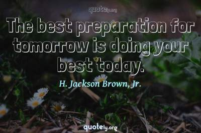 Photo Quote of The best preparation for tomorrow is doing your best today.