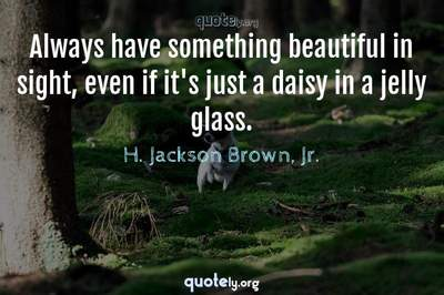 Photo Quote of Always have something beautiful in sight, even if it's just a daisy in a jelly glass.
