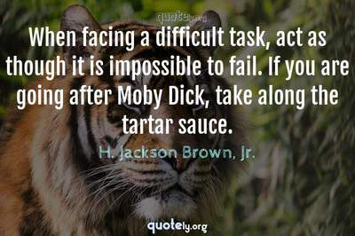 Photo Quote of When facing a difficult task, act as though it is impossible to fail. If you are going after Moby Dick, take along the tartar sauce.