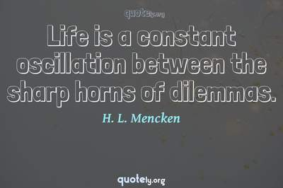 Photo Quote of Life is a constant oscillation between the sharp horns of dilemmas.