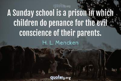 Photo Quote of A Sunday school is a prison in which children do penance for the evil conscience of their parents.